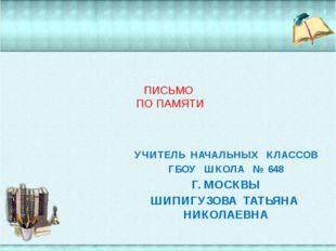 ПИСЬМО ПО ПАМЯТИ УЧИТЕЛЬ НАЧАЛЬНЫХ КЛАССОВ ГБОУ ШКОЛА № 648 Г. МОСКВЫ ШИПИГУ