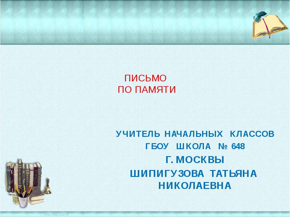 ПИСЬМО ПО ПАМЯТИ УЧИТЕЛЬ НАЧАЛЬНЫХ КЛАССОВ ГБОУ ШКОЛА № 648 Г. МОСКВЫ ШИПИГУ...