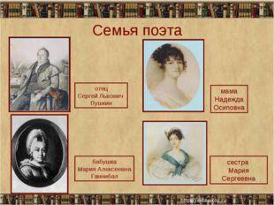 Семья поэта * * отец Сергей Львович Пушкин бабушка Мария Алексеевна Ганнибал