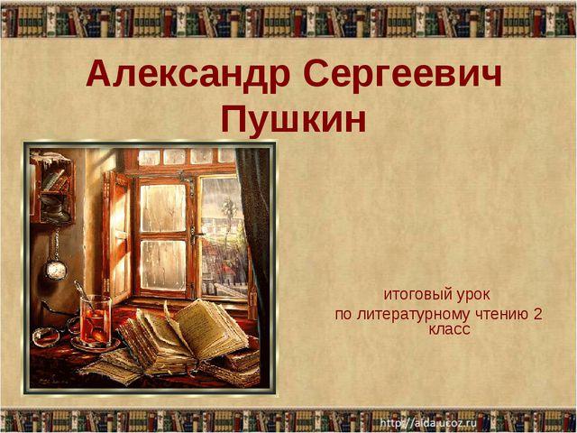 Александр Сергеевич Пушкин итоговый урок по литературному чтению 2 класс