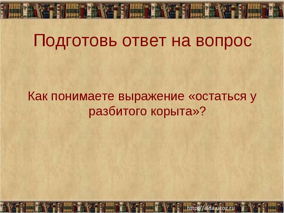 Подготовь ответ на вопрос Как понимаете выражение «остаться у разбитого корыт...
