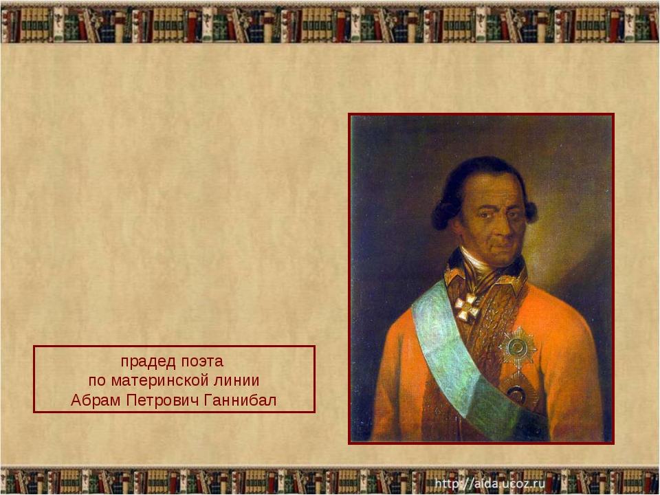 прадед поэта по материнской линии Абрам Петрович Ганнибал