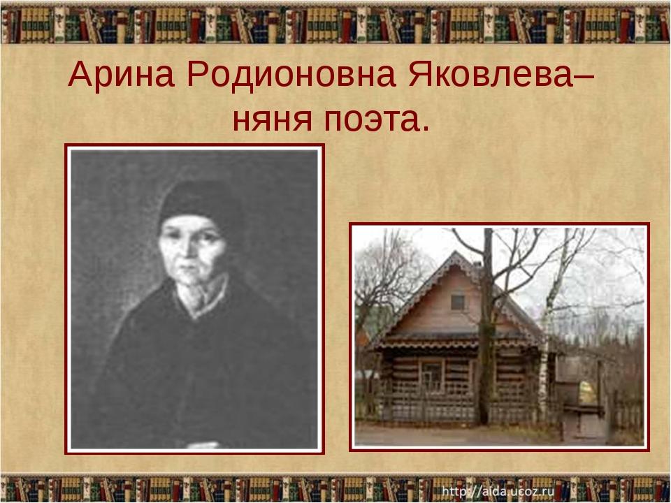 Арина Родионовна Яковлева– няня поэта.