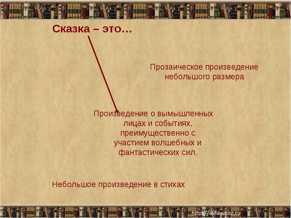Сказка – это… Произведение о вымышленных лицах и событиях, преимущественно с...