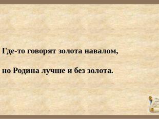 Где-то говорят золота навалом, но Родина лучше и без золота.