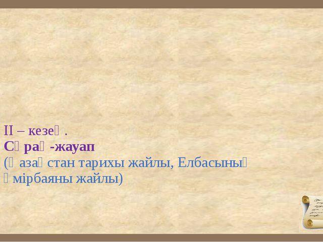 ІІ – кезең. Сұрақ-жауап (Қазақстан тарихы жайлы, Елбасының өмірбаяны жайлы)