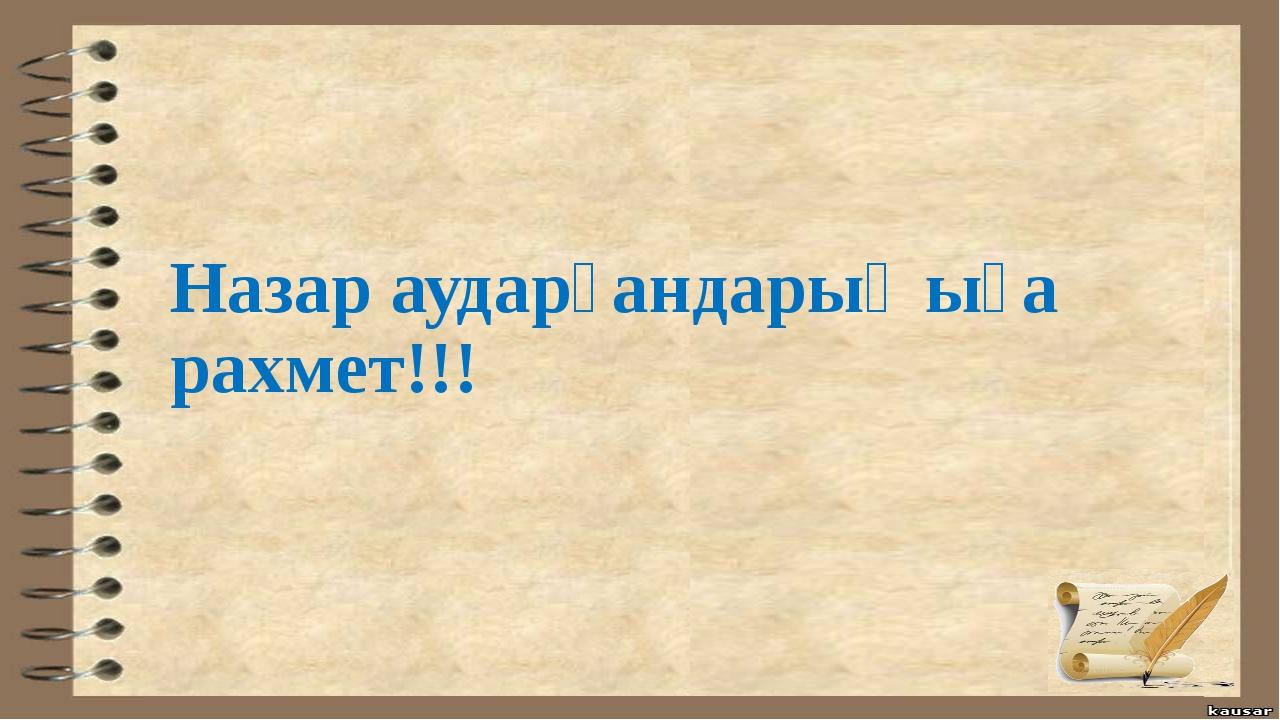 Назар аударғандарыңыға рахмет!!!