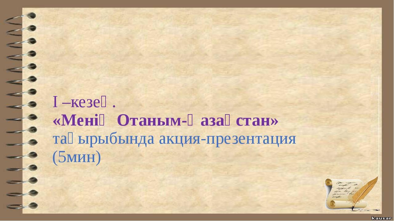 І –кезең. «Менің Отаным-Қазақстан» тақырыбында акция-презентация (5мин)