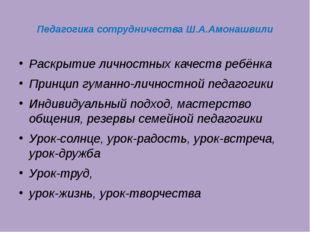 Педагогика сотрудничества Ш.А.Амонашвили Раскрытие личностных качеств ребёнка