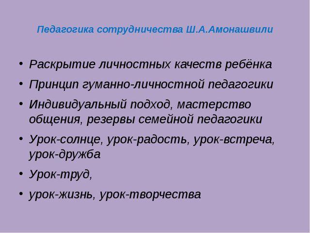 Педагогика сотрудничества Ш.А.Амонашвили Раскрытие личностных качеств ребёнка...