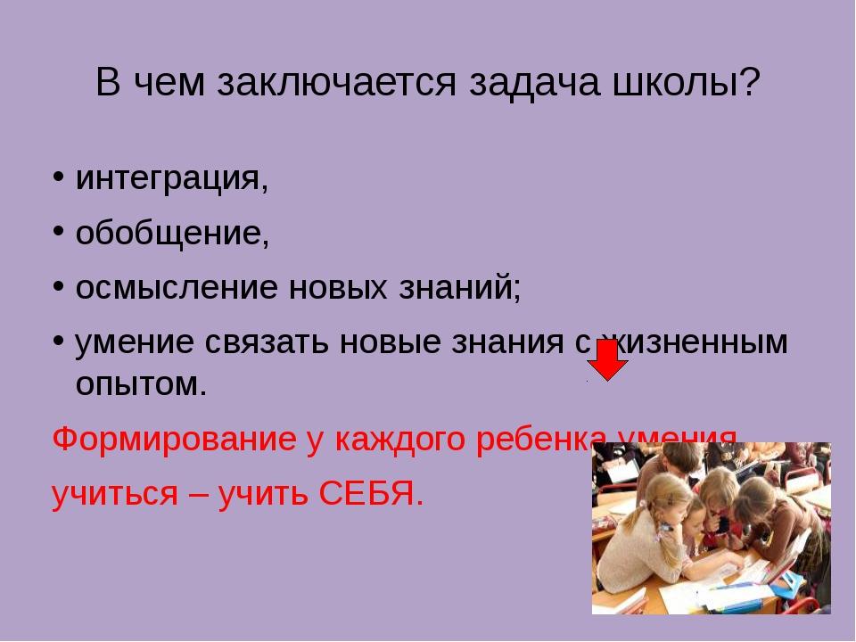 В чем заключается задача школы? интеграция, обобщение, осмысление новых знани...