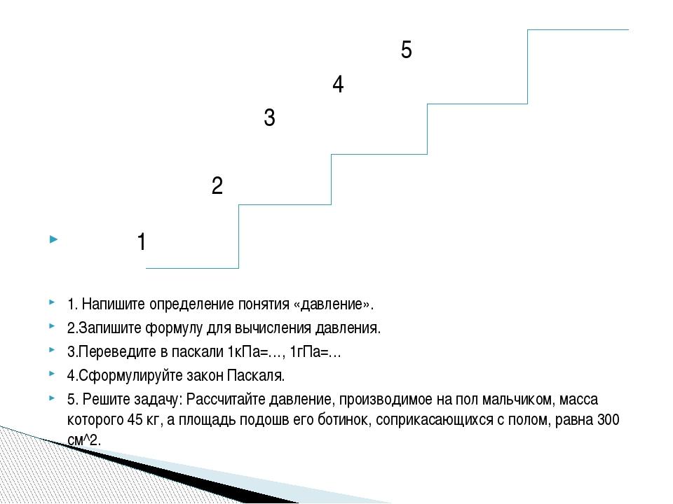 5 4 3 2 1 1. Напишите определение понятия «давление». 2.Запишите формулу для...