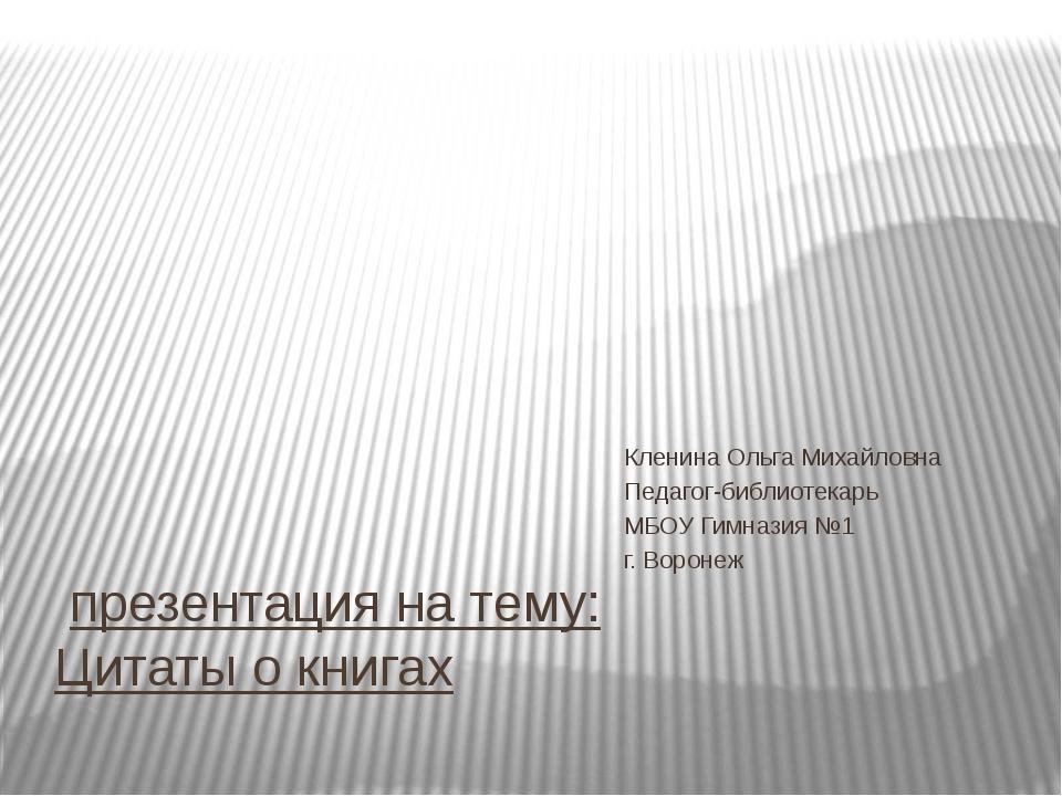 презентация на тему: Цитаты о книгах Кленина Ольга Михайловна Педагог-библио...