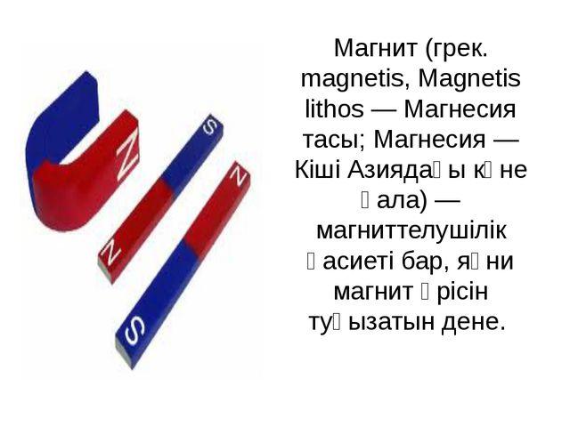 Магнит (грек. magnetіs, Magnetіs lіthos — Магнесия тасы; Магнесия — Кіші Азия...