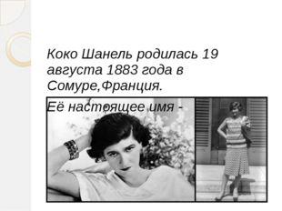 Коко Шанель родилась 19 августа 1883 года в Сомуре,Франция. Её настоящее имя
