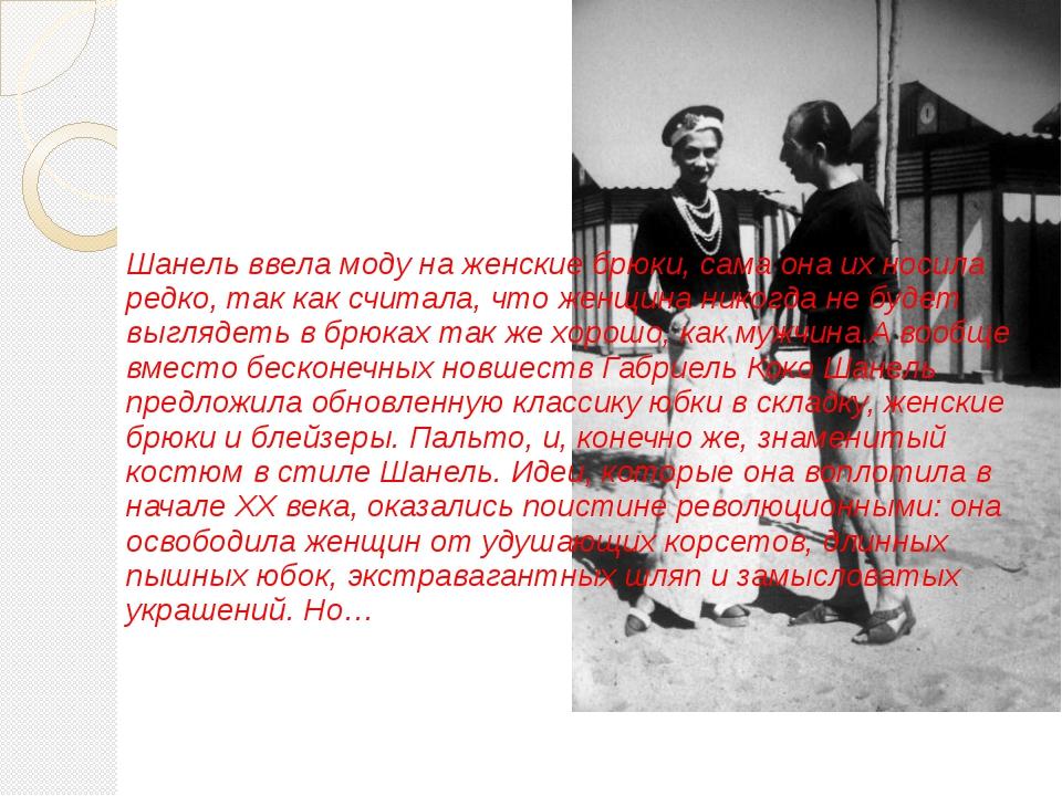 Шанель ввела моду на женские брюки, сама она их носила редко, так как считал...