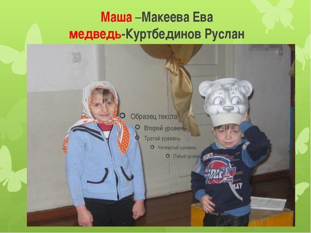 Маша –Макеева Ева медведь-Куртбединов Руслан