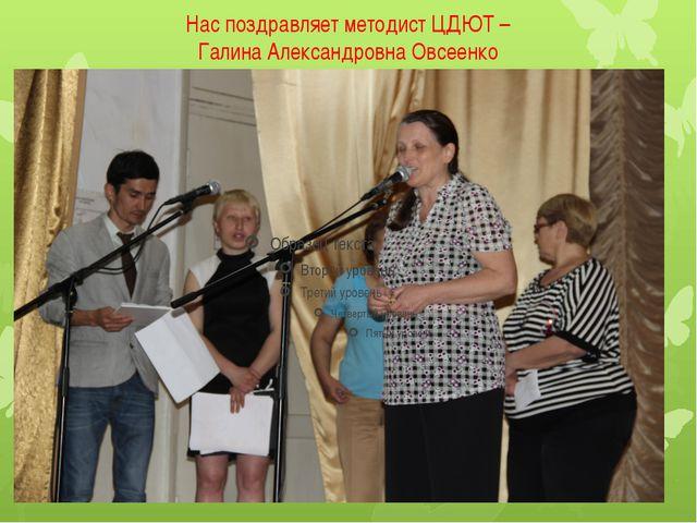 Нас поздравляет методист ЦДЮТ – Галина Александровна Овсеенко