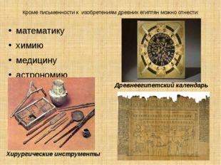 Кроме письменности к изобретениям древних египтян можно отнести: математику х