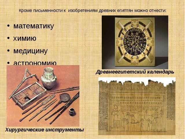 Кроме письменности к изобретениям древних египтян можно отнести: математику х...