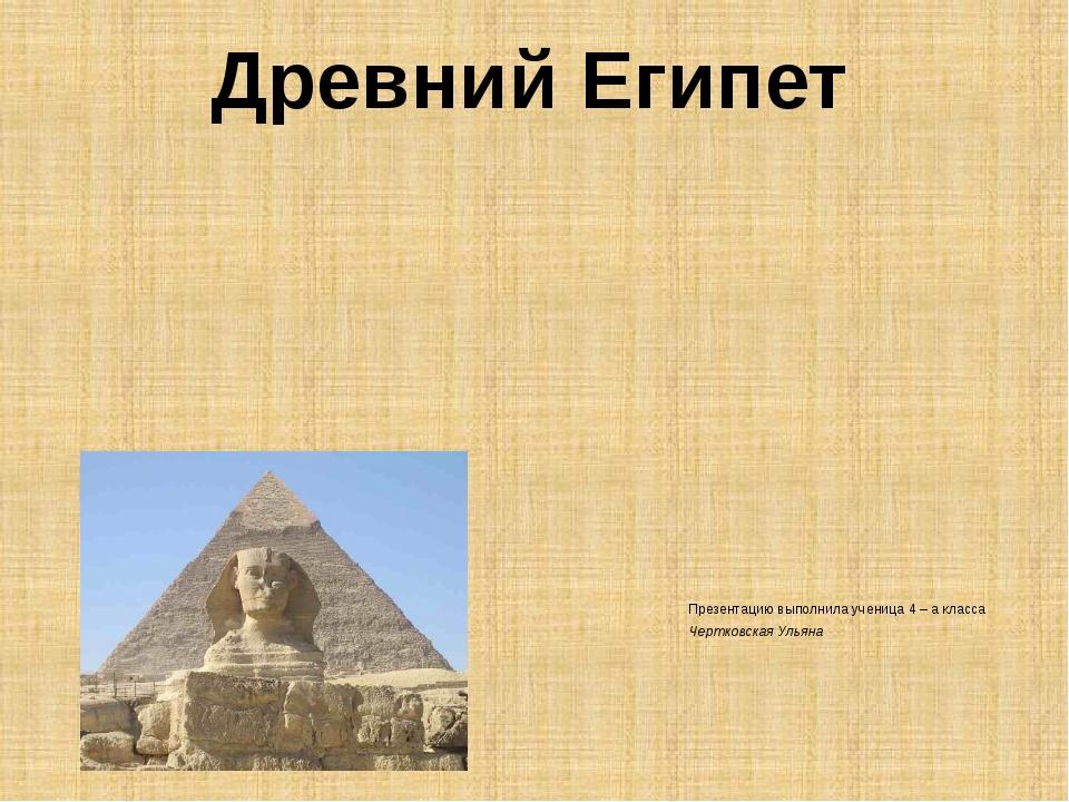 Презентацию выполнила ученица 4 – а класса Чертковская Ульяна Древний Египет