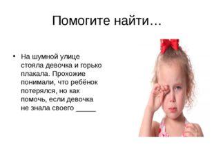 Помогите найти… На шумной улице стояла девочка и горько плакала. Прохожие пон