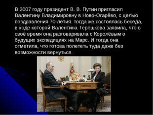 В 2007 году президент В. В. Путин пригласил Валентину Владимировну в Ново-Ог