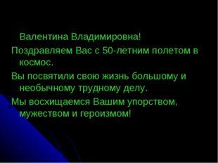 Валентина Владимировна! Поздравляем Вас с 50-летним полетом в космос. Вы пос