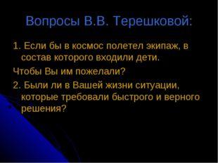 Вопросы В.В. Терешковой: 1. Если бы в космос полетел экипаж, в состав которог