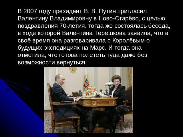 В 2007 году президент В. В. Путин пригласил Валентину Владимировну в Ново-Ог...