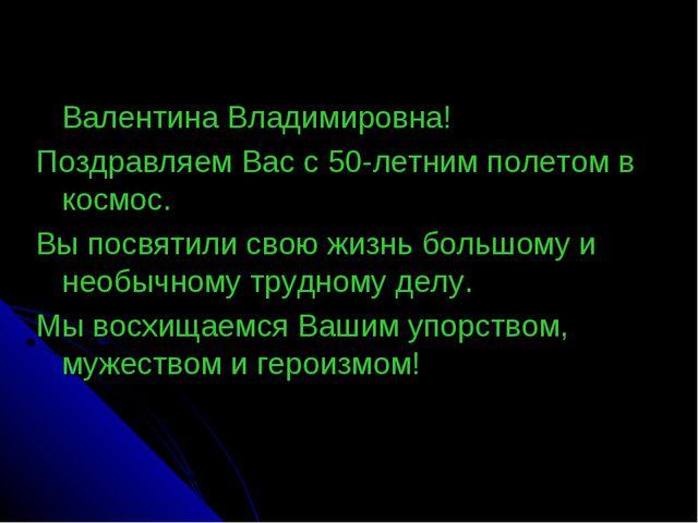 Валентина Владимировна! Поздравляем Вас с 50-летним полетом в космос. Вы пос...