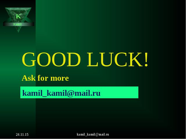 kamil_kamil@mail.ru Kamil K GOOD LUCK! Ask for more kamil_kamil@mail.ru * kam...