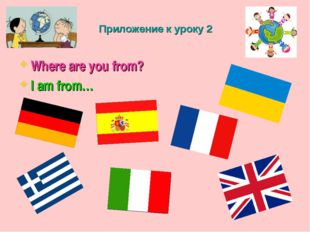 Приложение к уроку 2 Where are you from? I am from…