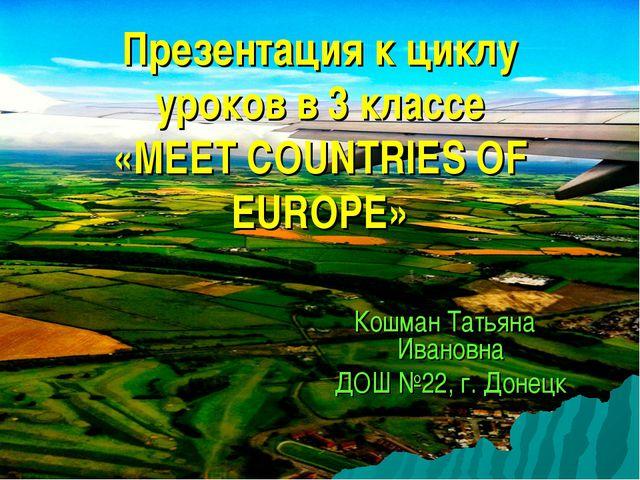 Презентация к циклу уроков в 3 классе «MEET COUNTRIES OF EUROPE» Кошман Татья...