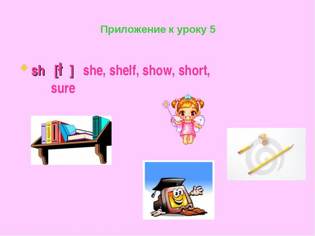 Приложение к уроку 5 sh [∫] she, shelf, show, short, sure
