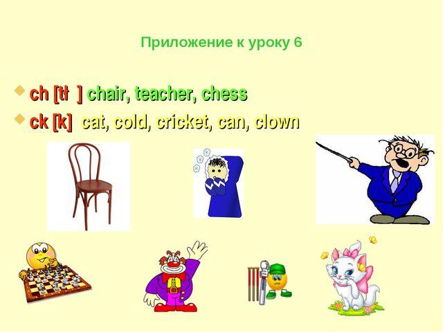 Приложение к уроку 6 ch [t∫] chair, teacher, chess ck [k] cat, cold, cricket,...