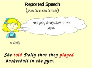 She told Dolly that they played basketball in the gym. Reported Speech (posi