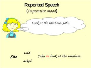 Reported Speech (imperative mood) Look at the rainbow, John. told asked John