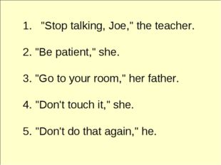 """Stop talking, Joe,"" the teacher. 2. ""Be patient,"" she. 3. ""Go to your room,"