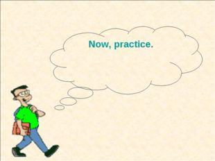 Now, practice.