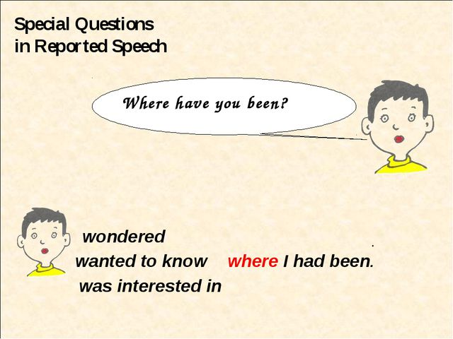 Special Questions in Reported Speech wondered wanted to know where I had been...