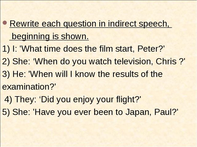Rewrite each question in indirect speech, beginning is shown. 1) I: 'What tim...