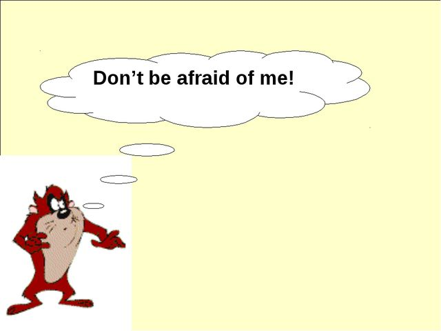 Don't be afraid of me!