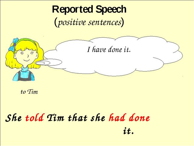 She told Tim that she had done it. Reported Speech (positive sentences) I ha...