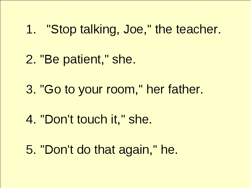 """Stop talking, Joe,"" the teacher. 2. ""Be patient,"" she. 3. ""Go to your room,..."