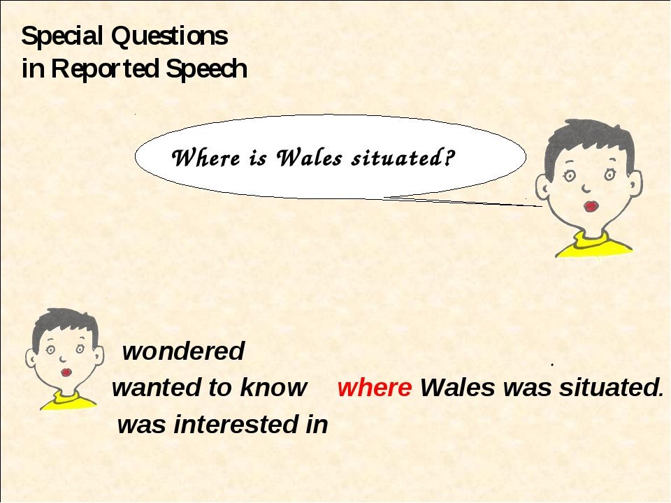Special Questions in Reported Speech wondered wanted to know where Wales was...