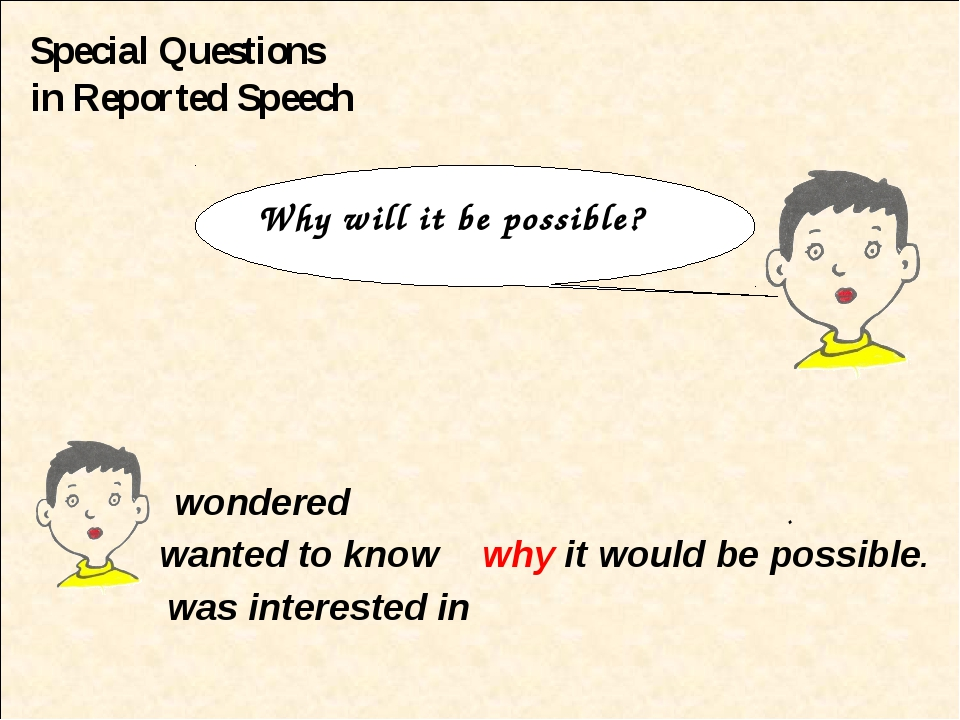 Special Questions in Reported Speech wondered wanted to know why it would be...