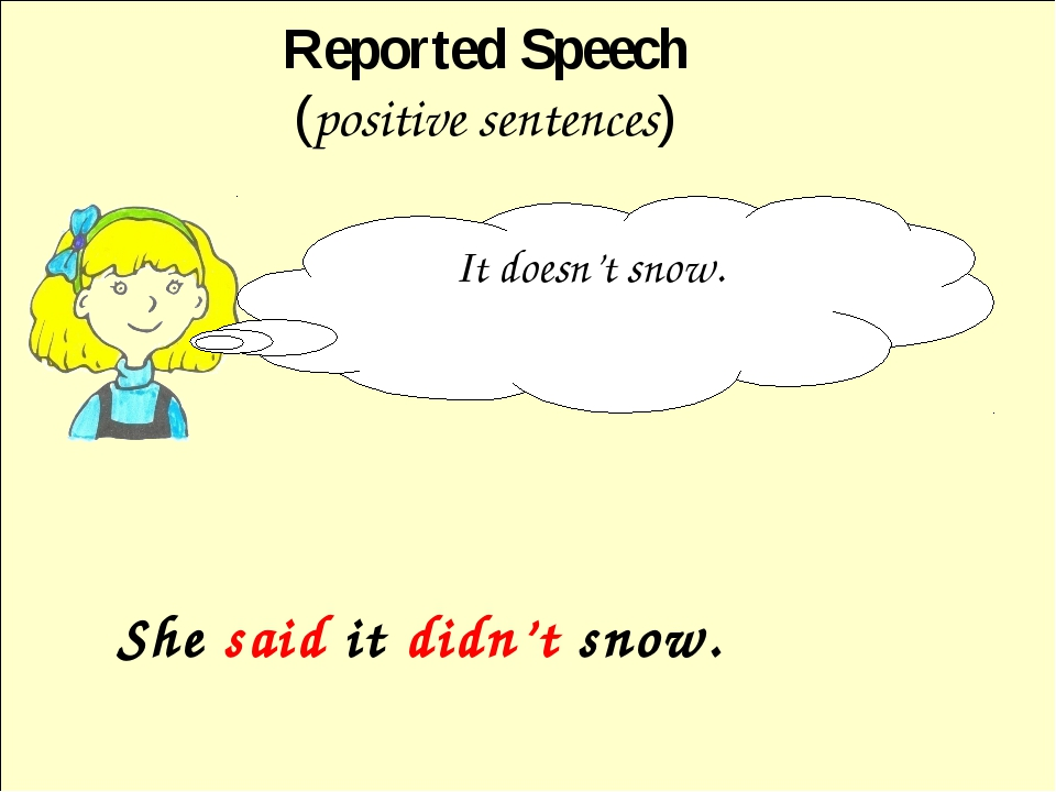 She said it didn't snow. Reported Speech (positive sentences) It doesn't snow.