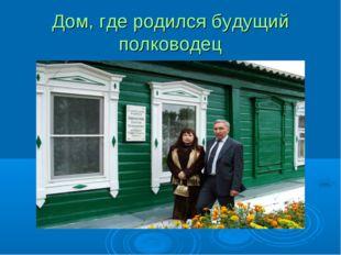 Дом, где родился будущий полководец