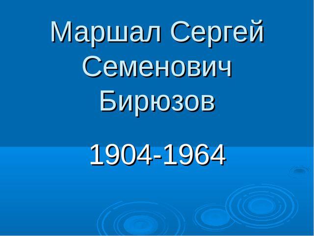 Маршал Сергей Семенович Бирюзов 1904-1964